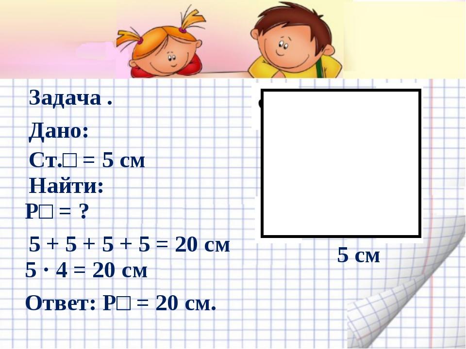 5 см Задача . Дано: Ст.□ = 5 см Найти: Р□ = ? 5 + 5 + 5 + 5 = 20 см 5 · 4 = 2...