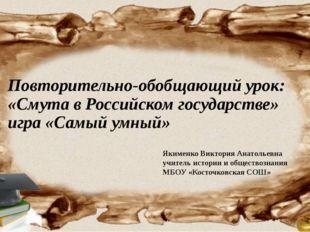 Повторительно-обобщающий урок: «Смута в Российском государстве» игра «Самый у