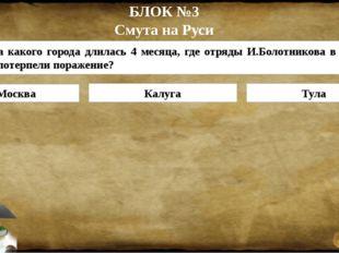 БЛОК №3 Смута на Руси Москва Калуга Тула 3. Осада какого города длилась 4 мес