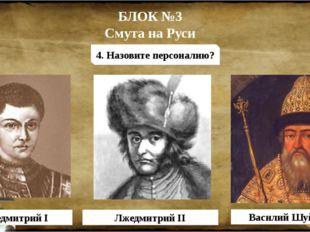 БЛОК №3 Смута на Руси 4. Назовите персоналию? Лжедмитрий I Лжедмитрий II Васи