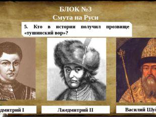 БЛОК №3 Смута на Руси Лжедмитрий I Лжедмитрий II Василий Шуйский 5. Кто в ист