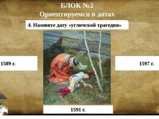 БЛОК №2 Ориентируемся в датах 4. Назовите дату «угличской трагедии» 1589 г. 1