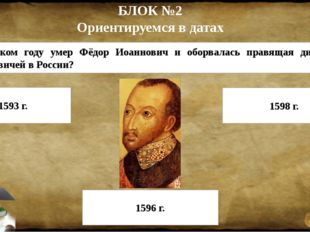 БЛОК №2 Ориентируемся в датах 5. В каком году умер Фёдор Иоаннович и оборвала