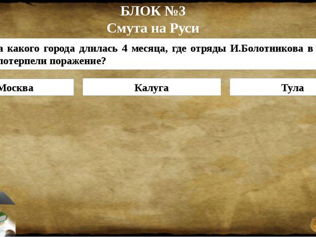 БЛОК №3 Смута на Руси Москва Калуга Тула 3. Осада какого города длилась 4 мес...