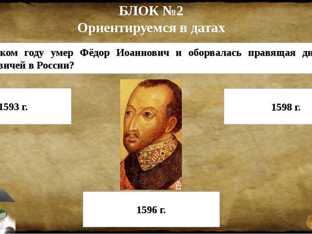 БЛОК №2 Ориентируемся в датах 5. В каком году умер Фёдор Иоаннович и оборвала...