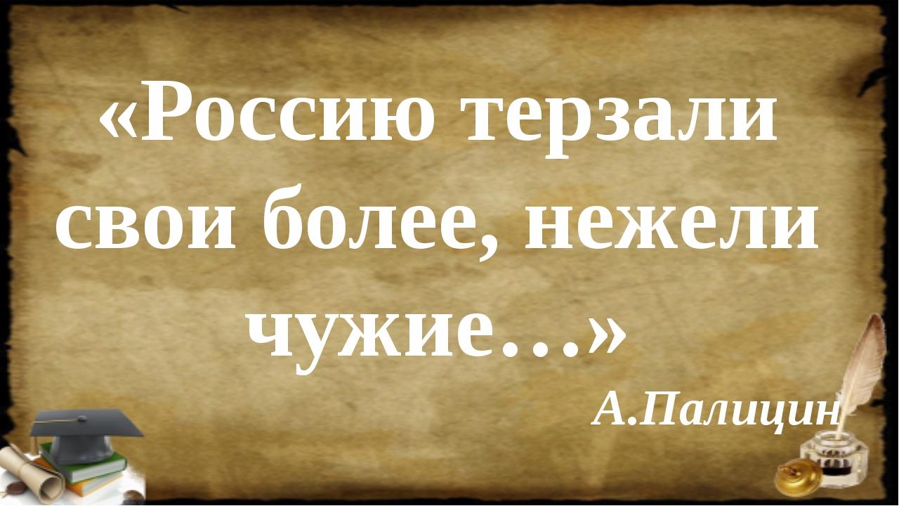 «Россию терзали свои более, нежели чужие…» А.Палицин