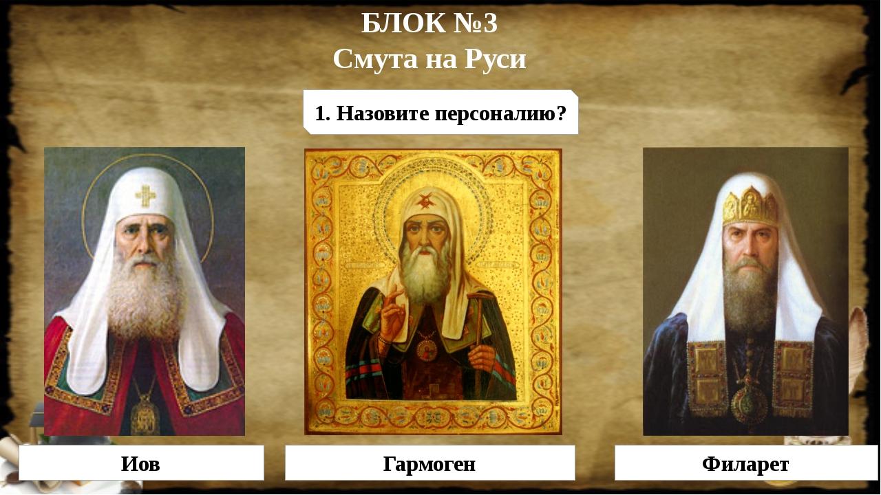 БЛОК №3 Смута на Руси 1. Назовите персоналию? Иов Гармоген Филарет