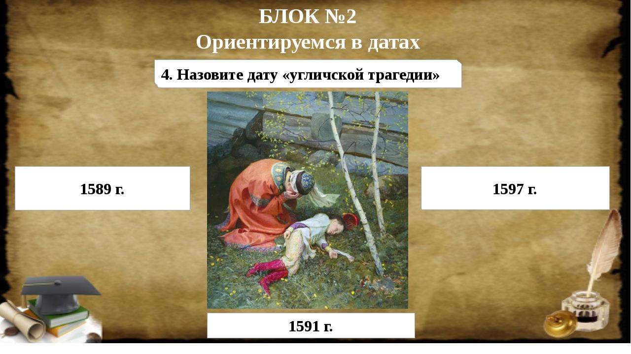 БЛОК №2 Ориентируемся в датах 4. Назовите дату «угличской трагедии» 1589 г. 1...