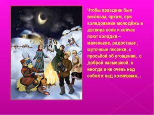 ! Чтобы праздник был весёлым, ярким, при колядовании молодёжь и детвора пели
