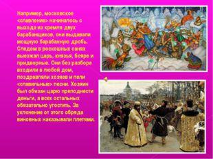 Например, московское  начиналось с выхода из кремля двух барабанщиков, они вы