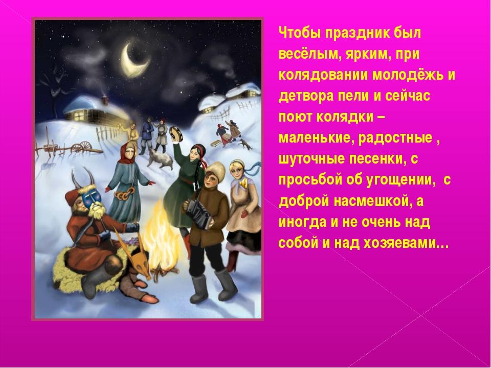 ! Чтобы праздник был весёлым, ярким, при колядовании молодёжь и детвора пели...