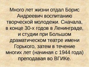 Много лет жизни отдал Борис Андреевич воспитанию творческой молодежи. Сначала