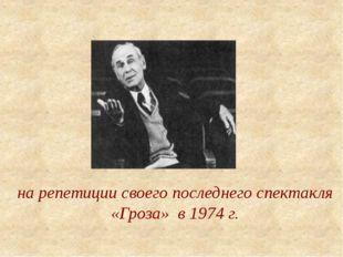 на репетиции своего последнего спектакля «Гроза» в 1974 г.