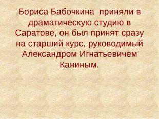 Бориса Бабочкина приняли в драматическую студию в Саратове, он был принят сра