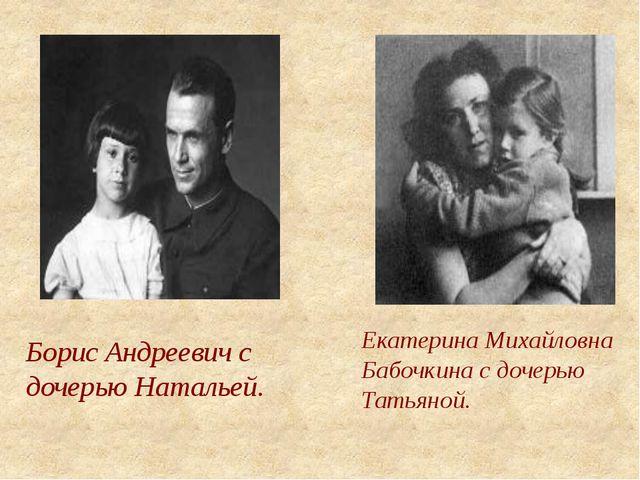 Борис Андреевич с дочерью Натальей. Екатерина Михайловна Бабочкина с дочерью...