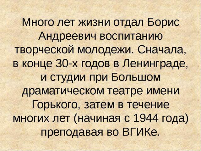 Много лет жизни отдал Борис Андреевич воспитанию творческой молодежи. Сначала...