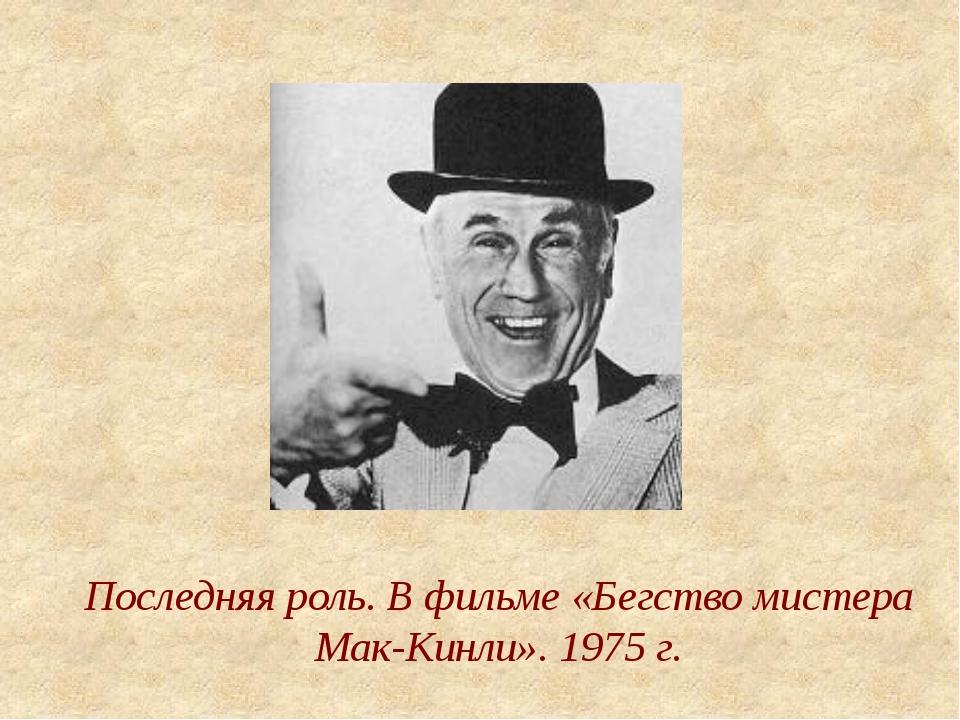 Последняя роль. В фильме «Бегство мистера Мак-Кинли». 1975 г.