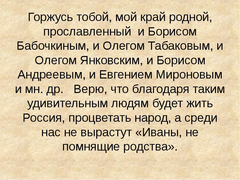 Горжусь тобой, мой край родной, прославленный и Борисом Бабочкиным, и Олегом...