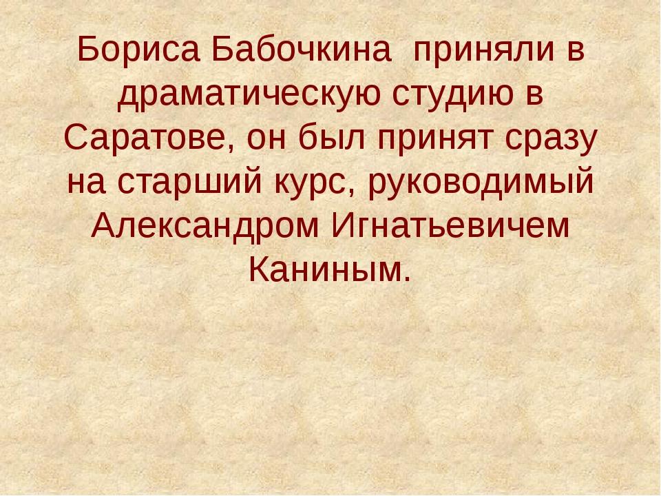 Бориса Бабочкина приняли в драматическую студию в Саратове, он был принят сра...