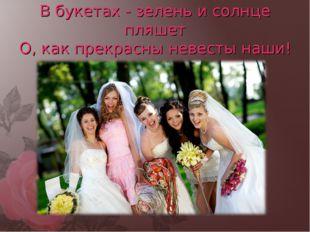 В букетах - зелень и солнце пляшет О, как прекрасны невесты наши!