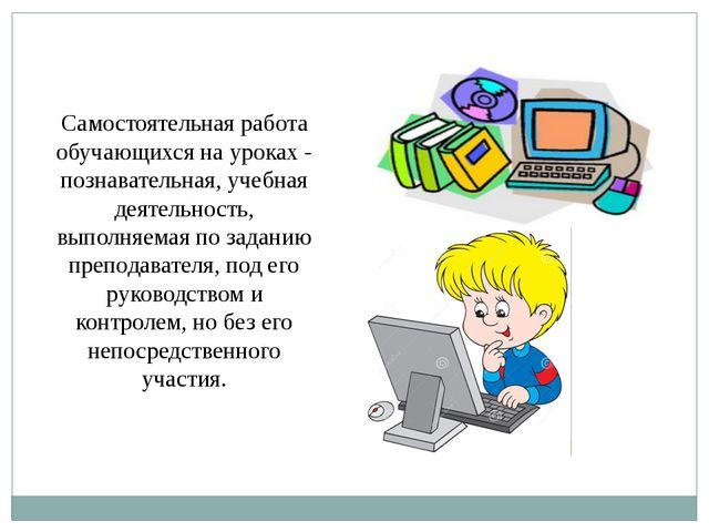 Самостоятельная работа обучающихся на уроках - познавательная, учебная деятел...