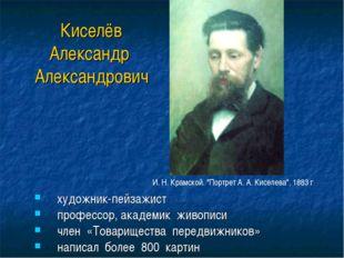 Киселёв Александр Александрович художник-пейзажист профессор, академик живопи