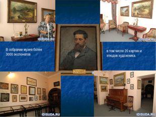 В собрании музея более 3000 экспонатов в том числе 20 картин и этюдов художни
