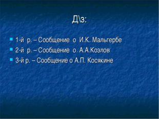 Д\з: 1-й р. – Сообщение о И.К. Мальгербе 2-й р. – Сообщение о А.А.Козлов 3-й