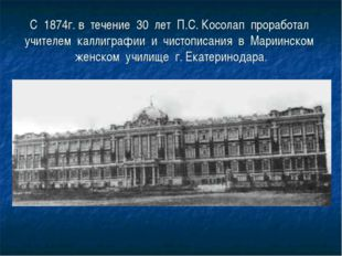 С 1874г. в течение 30 лет П.С. Косолап проработал учителем каллиграфии и чист