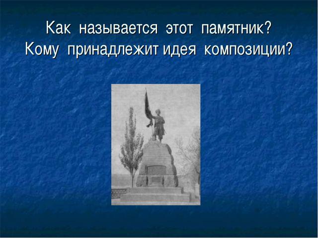 Как называется этот памятник? Кому принадлежит идея композиции?