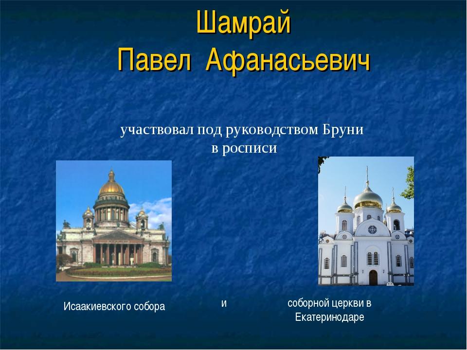 Шамрай Павел Афанасьевич участвовал под руководством Бруни в росписи Исаакиев...