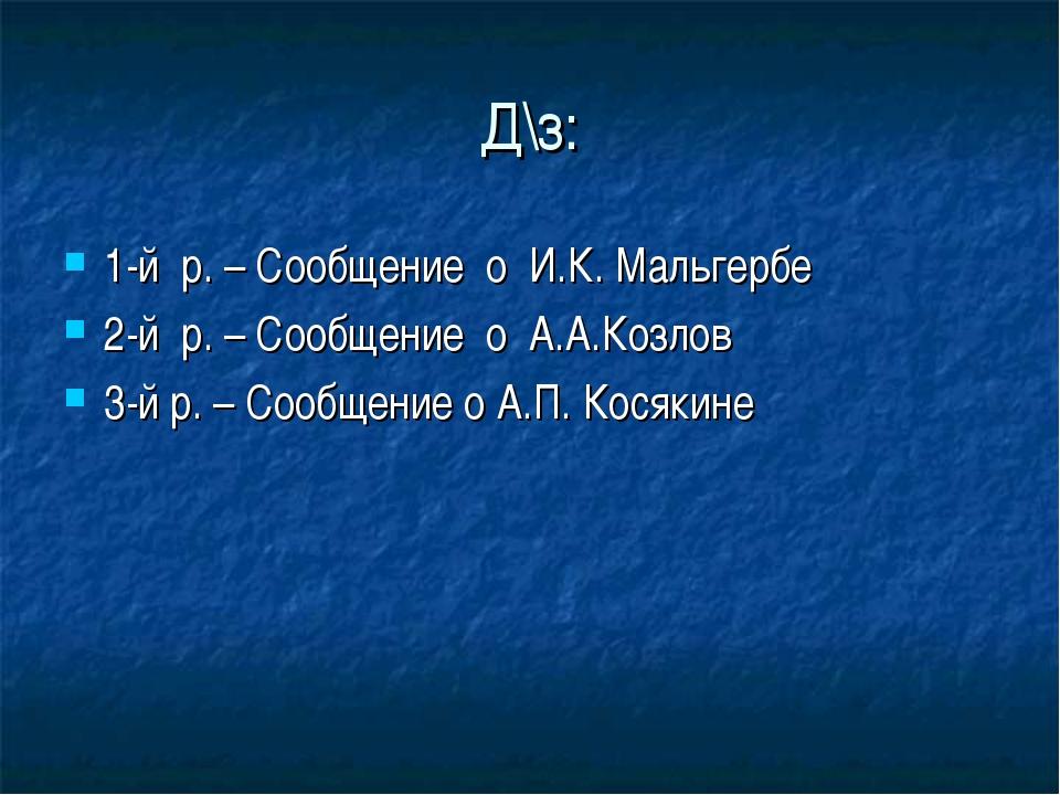 Д\з: 1-й р. – Сообщение о И.К. Мальгербе 2-й р. – Сообщение о А.А.Козлов 3-й...