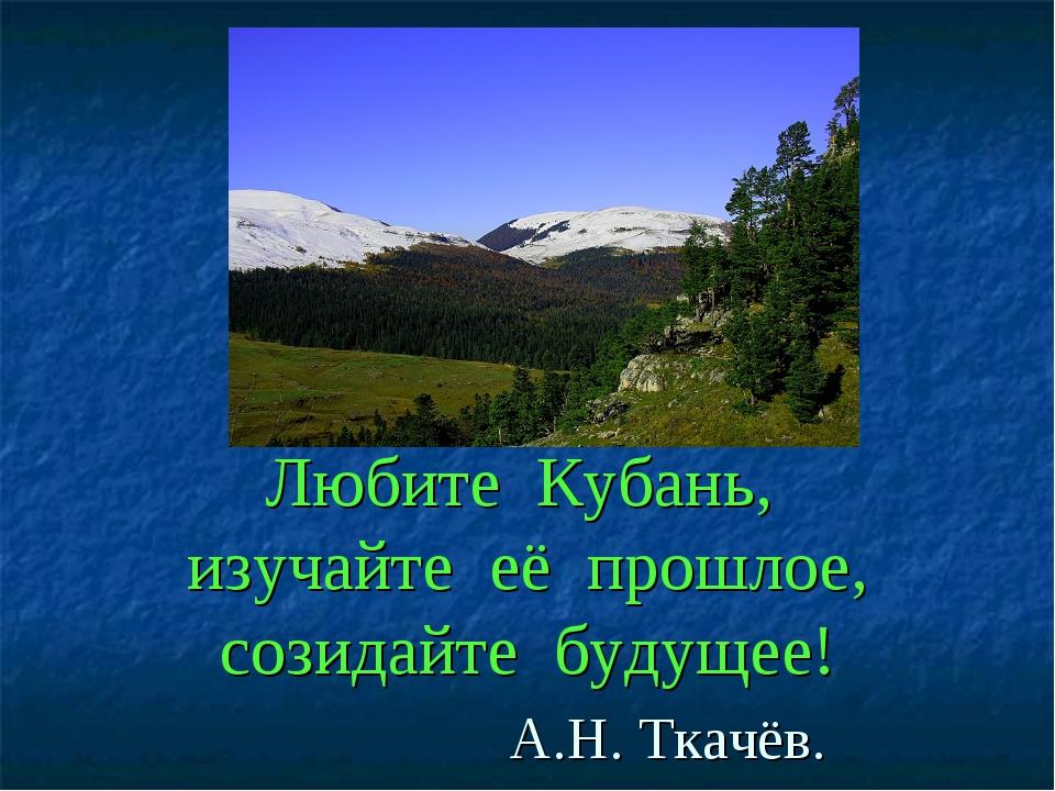 Любите Кубань, изучайте её прошлое, созидайте будущее! А.Н. Ткачёв.