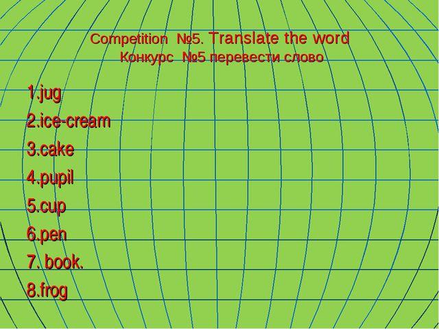 Сompetition №5. Translate the word Конкурс №5 перевести слово 1.jug 2.ice-cre...