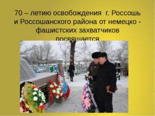 70 – летию освобождения г. Россошь и Россошанского района от немецко - фашист