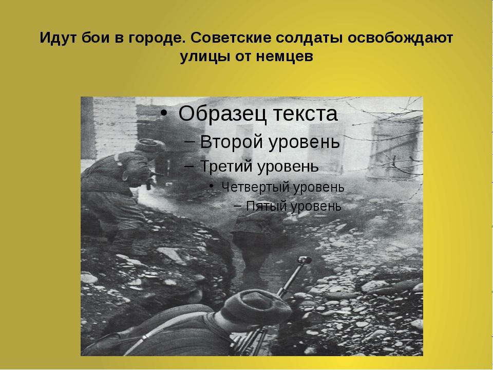 Идут бои в городе. Советские солдаты освобождают улицы от немцев