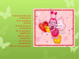 С женским днем вас поздравляем И от всей души желаем В этот день вам поленит