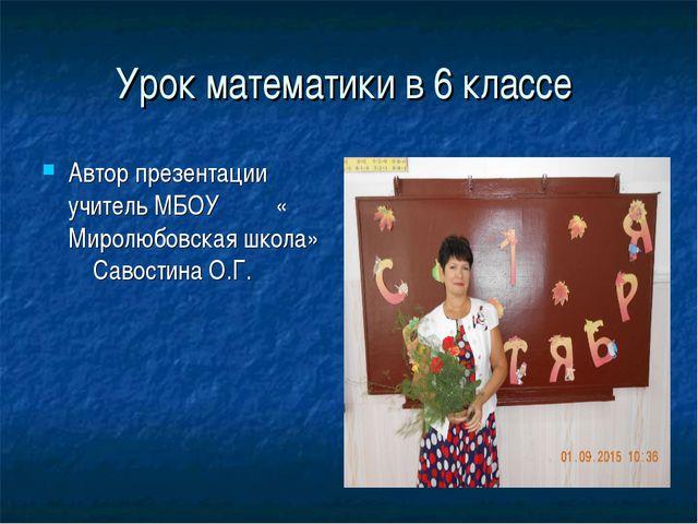 Урок математики в 6 классе Автор презентации учитель МБОУ « Миролюбовская шко...