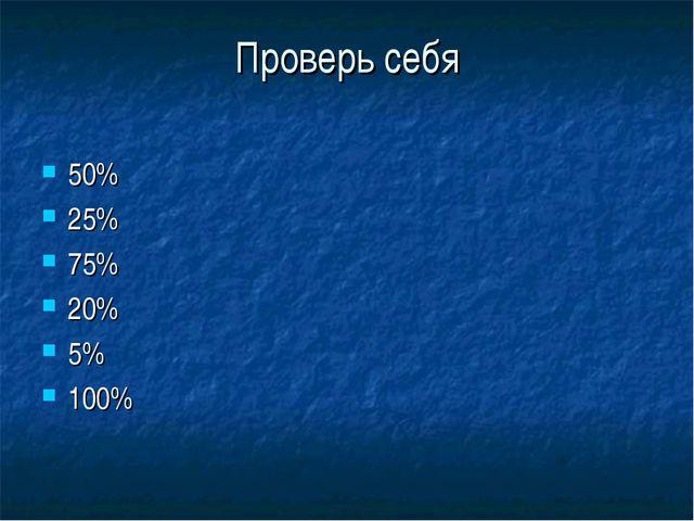 Проверь себя 50% 25% 75% 20% 5% 100%
