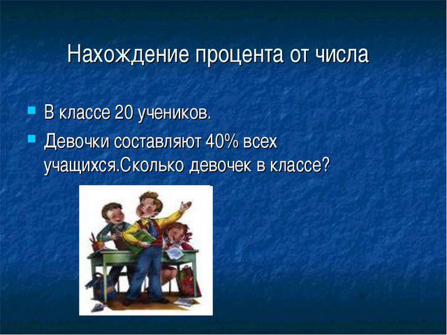 Нахождение процента от числа В классе 20 учеников. Девочки составляют 40% все...