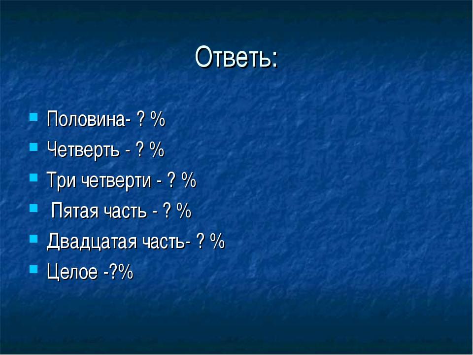 Ответь: Половина- ? % Четверть - ? % Три четверти - ? % Пятая часть - ? % Два...