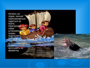 Катаясь на лодке, нельзя: пересаживаться, садиться на борта, перегружать её с