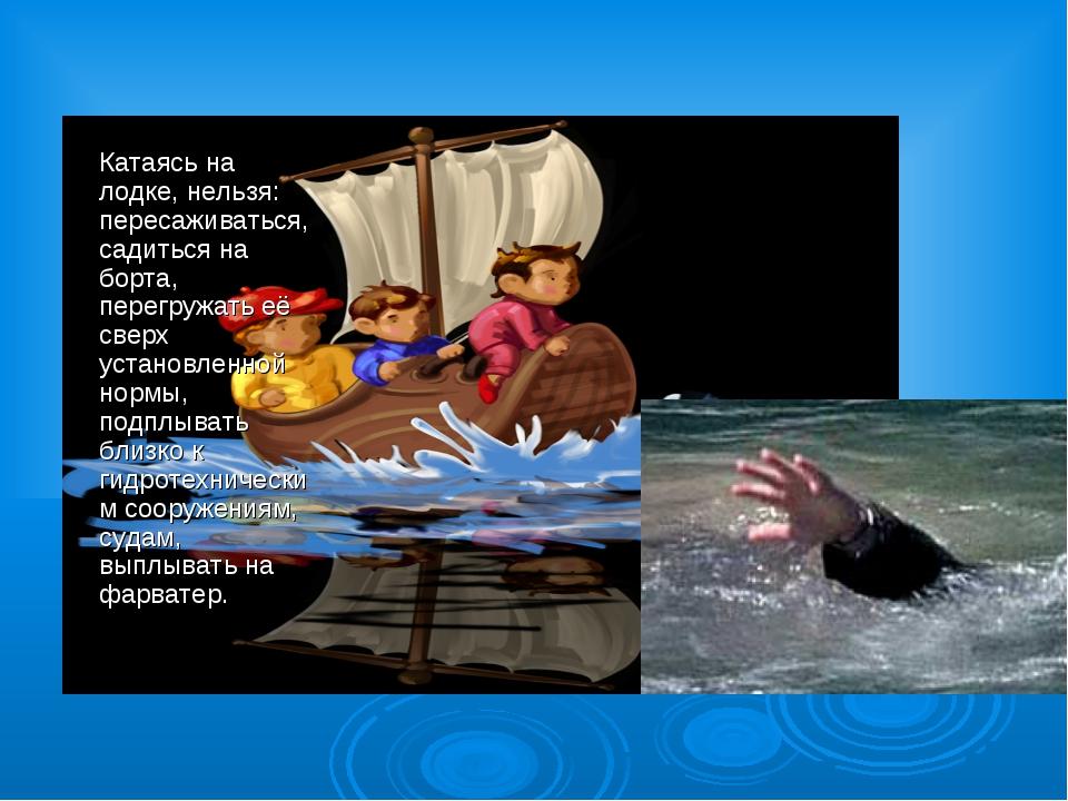 Катаясь на лодке, нельзя: пересаживаться, садиться на борта, перегружать её с...