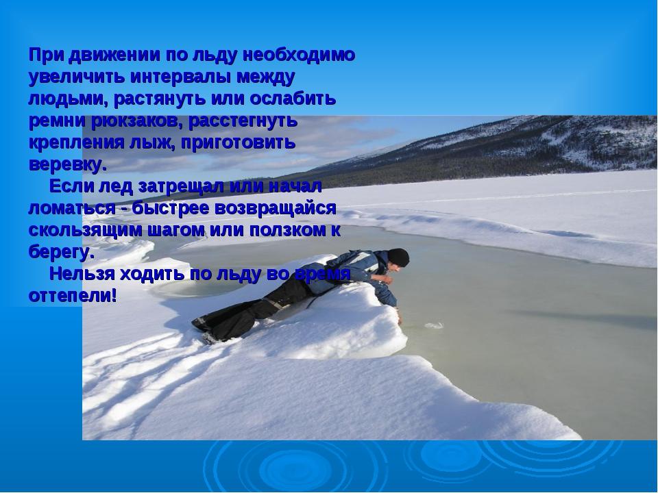 При движении по льду необходимо увеличить интервалы между людьми, растянуть и...