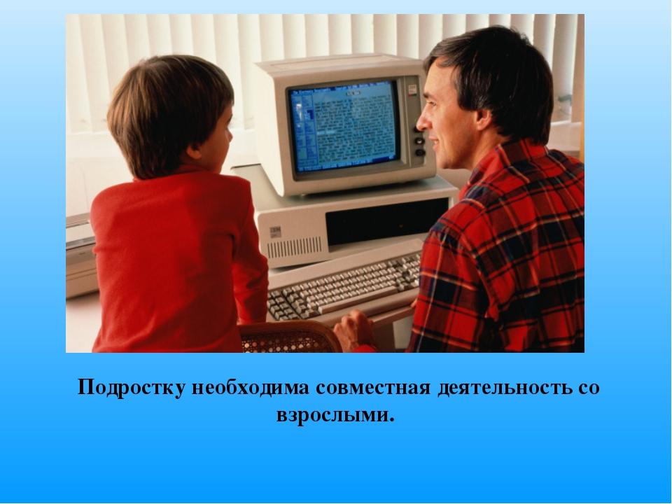 Подростку необходима совместная деятельность со взрослыми.