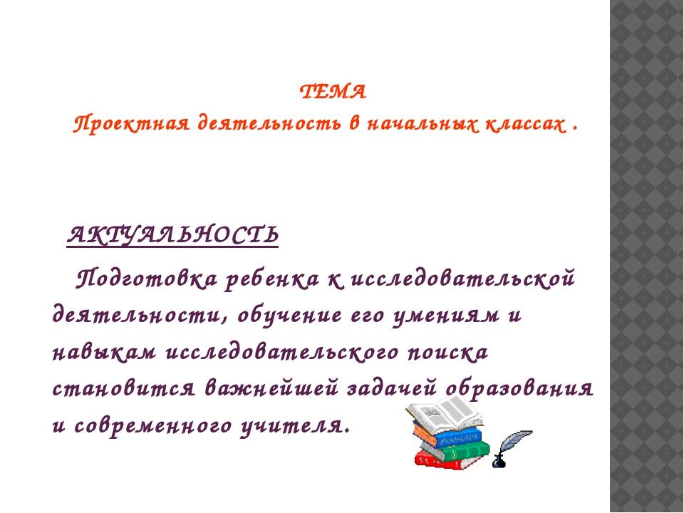 ТЕМА Проектная деятельность в начальных классах. АКТУАЛЬНОСТЬ Подготовка реб...