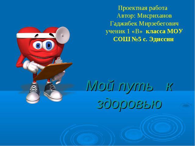Мой путь к здоровью Проектная работа Автор: Мисриханов Гаджибек Мирзебегович...