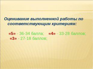 Оценивание выполненной работы по соответствующим критериям: «5» - 36-34 балла