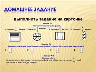 выполнить задание на карточке Задание №1 Закрасьте нужную часть фигуры. 1. З