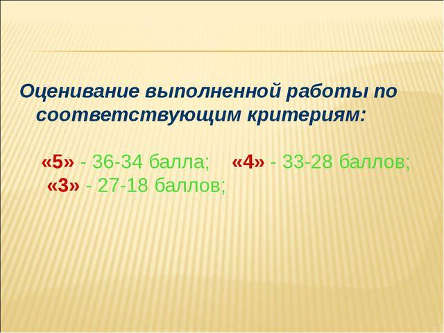 Оценивание выполненной работы по соответствующим критериям: «5» - 36-34 балла...